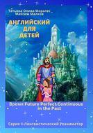 Английский для детей. Время Future Perfect Continuous inthePast. Серия © Лингвистический Реаниматор