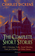 CHARLES DICKENS – The Complete Short Stories: 190+ Christmas Tales, Social Sketches, Tales for Children & Other Stories (Illustrated)