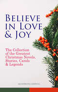 Believe in Love & Joy: The Collection of the Greatest Christmas Novels, Stories, Carols & Legends (Illustrated Edition)