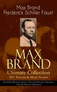 MAX BRAND Ultimate Collection: 90+ Novels & Short Stories (Including Western Classics, Historical Novels, Adventure Tales & Detective Mysteries)