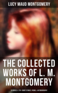 The Collected Works of Lucy Maud Montgomery: 20 Novels & 170+ Short Stories, Poems, Autobiography and Letters  (Including Complete Anne Shirley Series, Chronicles of Avonlea & Emily Starr Trilogy)