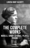 THE COMPLETE WORKS OF LOUISA MAY ALCOTT: Novels, Short Stories, Plays & Poems (Illustrated Edition)