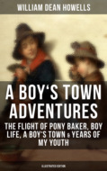 A BOY\'S TOWN ADVENTURES: The Flight of Pony Baker, Boy Life, A Boy\'s Town & Years of My Youth