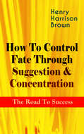 How To Control Fate Through Suggestion & Concentration: The Road To Success