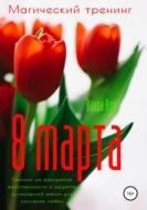 Магический тренинг. 8 марта. Техники на раскрытие женственности и рецепты кулинарной магии для усиления любви