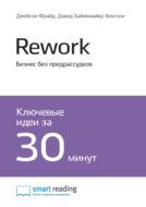 Краткое содержание книги: Rework. Бизнес без предрассудков. Джейсон Фрайд, Дэвид Хайнемайер Хенссон