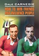 How to win Friends and influence People \/ Как завоевывать друзей и оказывать влияние на людей. Книга для чтения на английском языке
