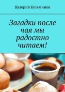Загадки после чая мы радостно читаем!