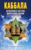 Каббала: Древнейшая система магических знаний. От теории к практике