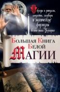Большая книга Белой магии. Обряды и ритуалы, амулеты, заговоры и магические формулы белого мага Захария