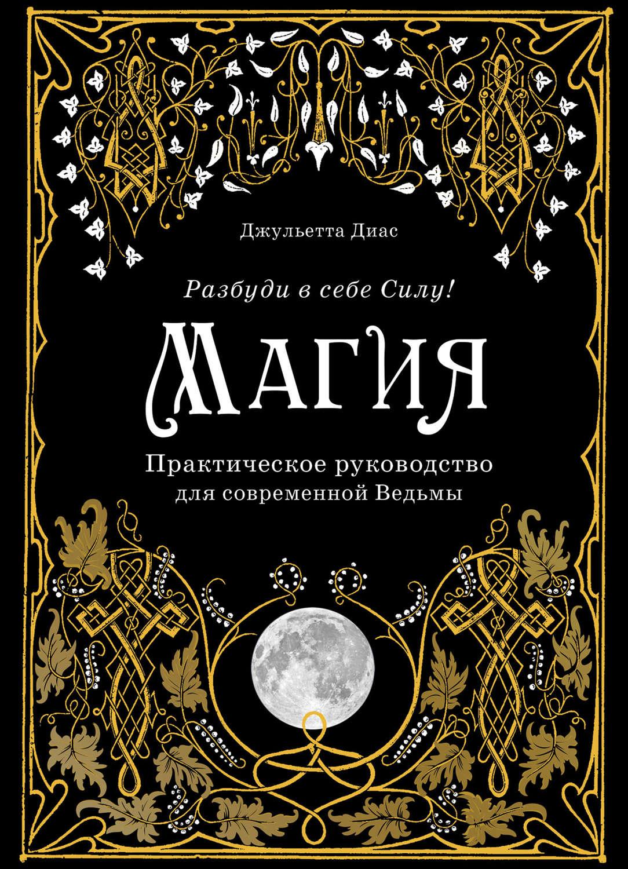 Магия. Практическое руководство для современной Ведьмы. Разбуди в себе Силу!