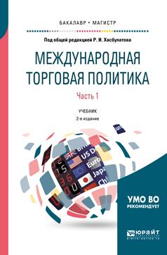 Международная торговая политика в 2 ч. Часть 1. 2-е изд., пер. и доп. Учебник для бакалавриата и магистратуры