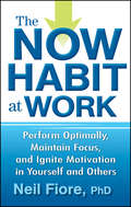 The Now Habit at Work. Perform Optimally, Maintain Focus, and Ignite Motivation in Yourself and Others