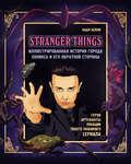 Stranger Things. Иллюстрированная история города Хокинса и его обратной стороны. Очень странные дела. Гид по сериалу