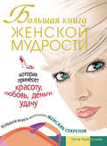 Большая книга женской мудрости, которая принесет красоту, любовь, деньги, удачу. Большая книга маленьких женских секретов
