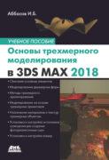 Основы трехмерного моделирования в графической системе 3ds Max 2018. Учебное пособие