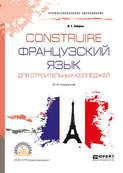 Construire. Французский язык для строительных колледжей 2-е изд., испр. и доп. Учебное пособие для СПО