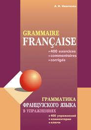 Грамматика французского языка в упражнениях: 400 упражнений с ключами и комментариями