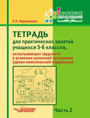 Тетрадь для практических занятий учащихся 5-6 классов, испытывающих трудности в усвоении школьной программы (уроки комплексной коррекции). Часть 2