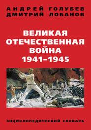 Великая Отечественная война 1941–1945 гг. Энциклопедический словарь