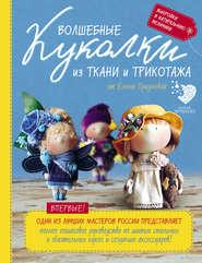 Волшебные куколки из ткани и трикотажа от Елены Гридневой. Полное пошаговое руководство по шитью стильных и обаятельных кукол и созданию аксессуаров