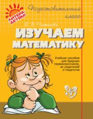 Изучаем математику. Учебное пособие для будущих первоклассников, их родителей и педагогов