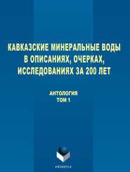 Кавказские Минеральные Воды в описаниях, очерках, исследованиях за 200 лет. Том 1