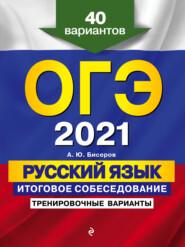 ОГЭ-2021. Русский язык. Итоговое собеседование. Тренировочные варианты. 40 вариантов