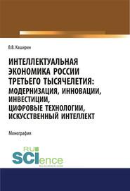 Интеллектуальная экономика России третьего тысячелетия: модернизация, инновации, инвестиции, цифровые технологии, искусственный интеллект