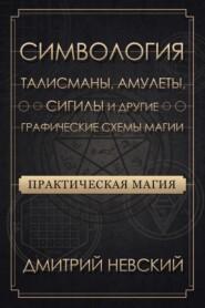 Практическая магия. Симвология. Талисманы, амулеты, сигилы и другие графические схемы магии