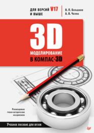 3D-моделирование в КОМПАС-3D версий V17 и выше. Учебное пособие для вузов