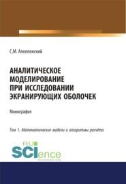 Аналитическое моделирование при исследовании экранирующих оболочек. Том 1. Математические модели и алгоритмы расчёта. (Дополнительная научная литература). Монография.