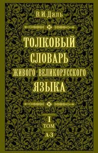 Толковый словарь живого великорусского языка.Том 1: А-З