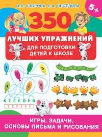 350 лучших упражнений для подготовки детей к школе. Игры, задачи, основы письма и рисования