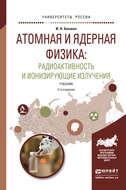 Атомная и ядерная физика: радиоактивность и ионизирующие излучения 2-е изд., испр. и доп. Учебник для бакалавриата и магистратуры