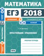ЕГЭ 2018. Математика. Простейшие уравнения. Задача 5 (профильный уровень). Задачи 4 и 7 (базовый уровень). Рабочая тетрадь