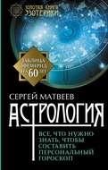 Астрология. Все, что нужно знать, чтобы составить персональный гороскоп