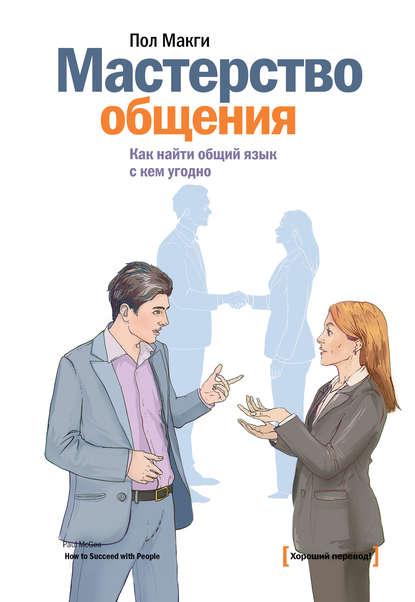 Пол МакГи — Мастерство общения. Как найти общий язык с кем угодно