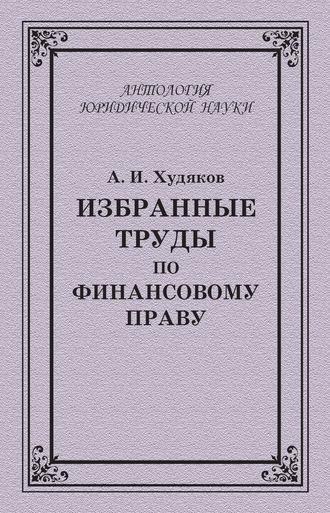 Избранные труды по финансовому праву А И Худяков читать  Избранные труды по финансовому праву