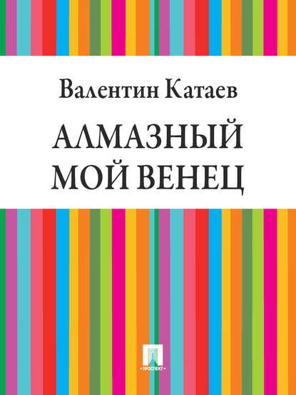 «Алмазный мой венец» Валентин Петрович Катаев