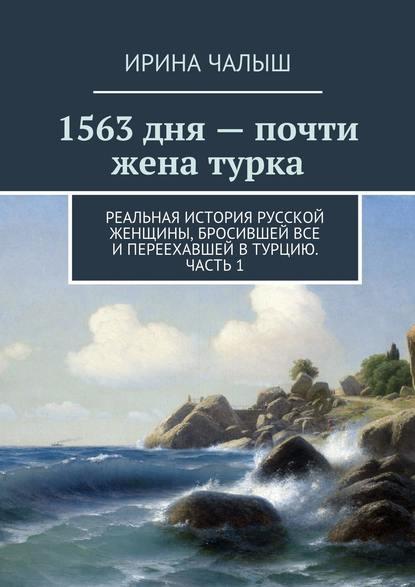 Ирина Чалыш - 1563дня– почти жена турка. Реальная история русской женщины, бросившей все ипереехавшей вТурцию