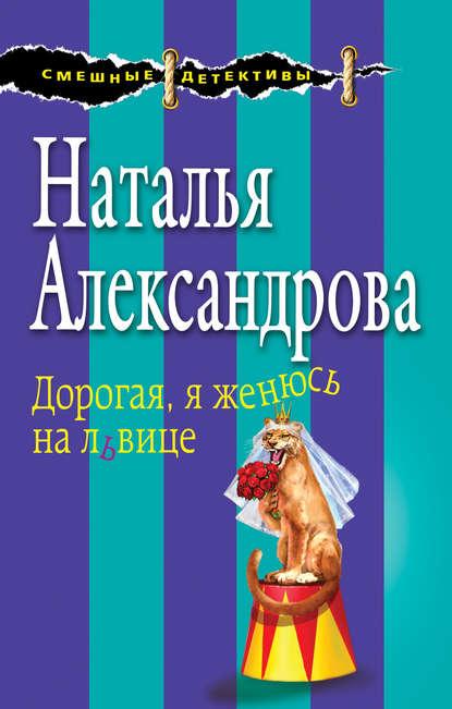 «Дорогая, я женюсь на львице» Наталья Александрова
