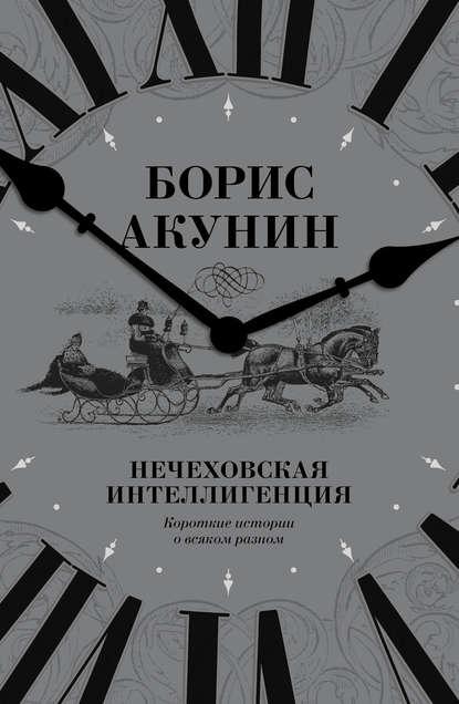 «Нечеховская интеллигенция. Короткие истории о всяком разном» Борис Акунин