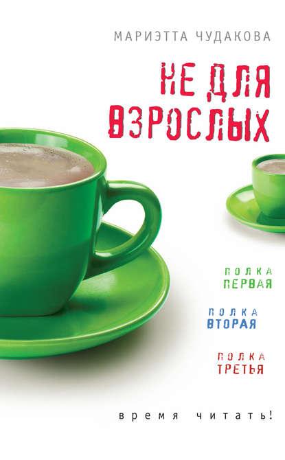Мариэтта Чудакова - Не для взрослых. Время читать!
