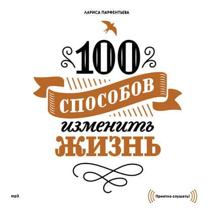 Лариса Парфентьева «100 способов изменить жизнь. Часть первая»