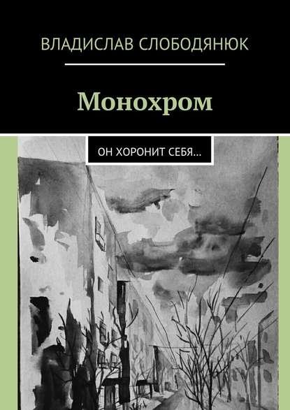 Владислав Слободянюк - Монохром. Он хоронит себя…