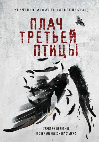 Лепешинская, Игумения Феофила.  Плач третьей птицы: земное и небесное в современных монастырях